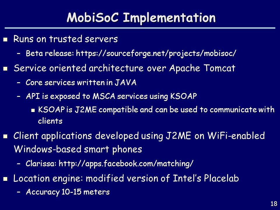 18 MobiSoC Implementation Runs on trusted servers Runs on trusted servers –Beta release: https://sourceforge.net/projects/mobisoc/ Service oriented architecture over Apache Tomcat Service oriented architecture over Apache Tomcat –Core services written in JAVA –API is exposed to MSCA services using KSOAP KSOAP is J2ME compatible and can be used to communicate with clients KSOAP is J2ME compatible and can be used to communicate with clients Client applications developed using J2ME on WiFi-enabled Windows-based smart phones Client applications developed using J2ME on WiFi-enabled Windows-based smart phones –Clarissa: http://apps.facebook.com/matching/ Location engine: modified version of Intels Placelab Location engine: modified version of Intels Placelab –Accuracy 10-15 meters