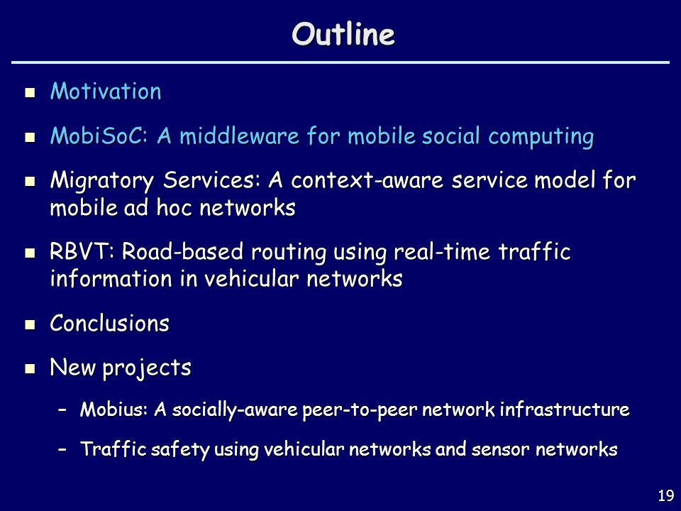 19Outline Motivation Motivation MobiSoC: A middleware for mobile social computing MobiSoC: A middleware for mobile social computing Migratory Services: A context-aware service model for mobile ad hoc networks Migratory Services: A context-aware service model for mobile ad hoc networks RBVT: Road-based routing using real-time traffic information in vehicular networks RBVT: Road-based routing using real-time traffic information in vehicular networks Conclusions Conclusions New projects New projects –Mobius: A socially-aware peer-to-peer network infrastructure –Traffic safety using vehicular networks and sensor networks