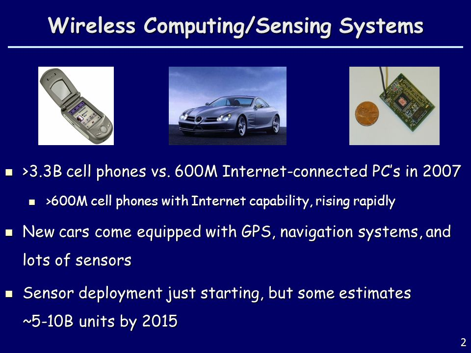2 Wireless Computing/Sensing Systems >3.3B cell phones vs. 600M Internet-connected PCs in 2007 >3.3B cell phones vs. 600M Internet-connected PCs in 20