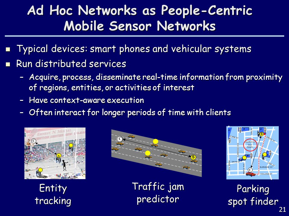 21 Ad Hoc Networks as People-Centric Mobile Sensor Networks Typical devices: smart phones and vehicular systems Typical devices: smart phones and vehicular systems Run distributed services Run distributed services –Acquire, process, disseminate real-time information from proximity of regions, entities, or activities of interest –Have context-aware execution –Often interact for longer periods of time with clients Entitytracking Parking spot finder Traffic jam predictor