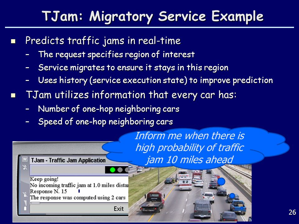 26 TJam: Migratory Service Example TJam: Migratory Service Example Predicts traffic jams in real-time Predicts traffic jams in real-time –The request