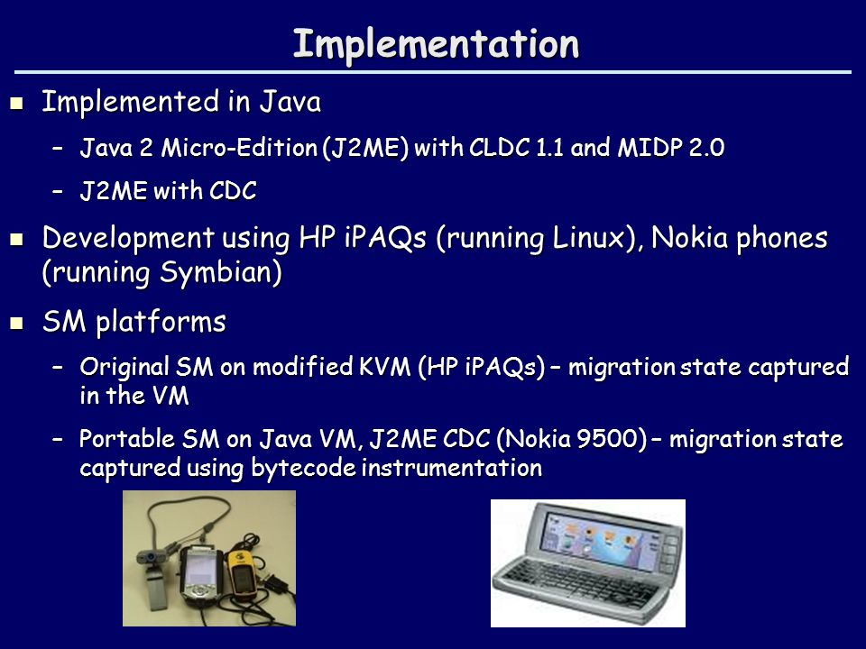 Implementation Implemented in Java Implemented in Java –Java 2 Micro-Edition (J2ME) with CLDC 1.1 and MIDP 2.0 –J2ME with CDC Development using HP iPAQs (running Linux), Nokia phones (running Symbian) Development using HP iPAQs (running Linux), Nokia phones (running Symbian) SM platforms SM platforms –Original SM on modified KVM (HP iPAQs) – migration state captured in the VM –Portable SM on Java VM, J2ME CDC (Nokia 9500) – migration state captured using bytecode instrumentation