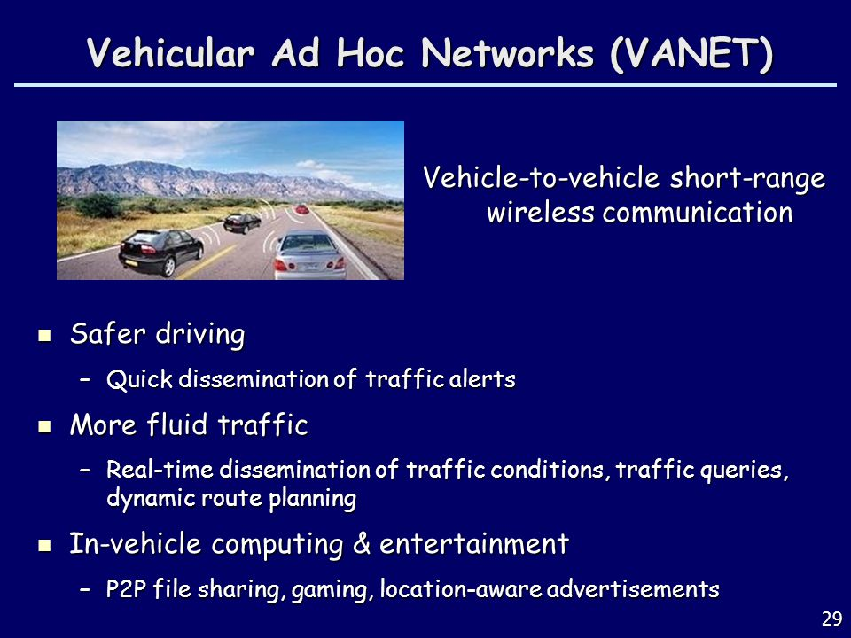 29 Vehicular Ad Hoc Networks (VANET) Safer driving Safer driving –Quick dissemination of traffic alerts More fluid traffic More fluid traffic –Real-ti