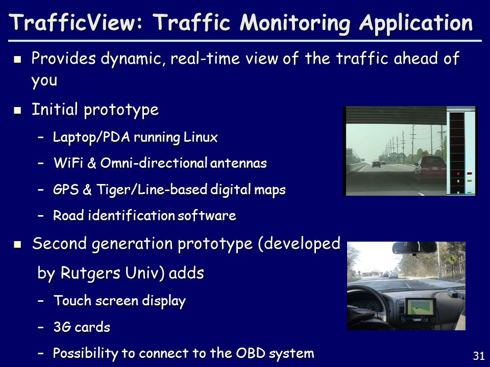 31 TrafficView: Traffic Monitoring Application Provides dynamic, real-time view of the traffic ahead of you Provides dynamic, real-time view of the traffic ahead of you Initial prototype Initial prototype –Laptop/PDA running Linux –WiFi & Omni-directional antennas –GPS & Tiger/Line-based digital maps –Road identification software Second generation prototype (developed Second generation prototype (developed by Rutgers Univ) adds by Rutgers Univ) adds –Touch screen display –3G cards –Possibility to connect to the OBD system