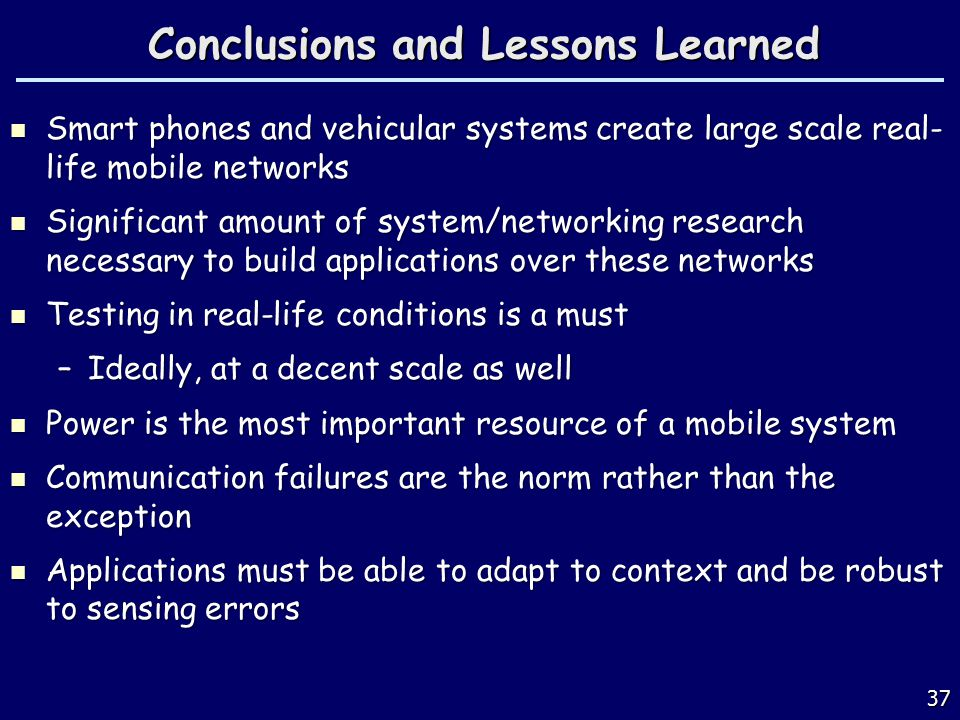 37 Conclusions and Lessons Learned Smart phones and vehicular systems create large scale real- life mobile networks Smart phones and vehicular systems create large scale real- life mobile networks Significant amount of system/networking research necessary to build applications over these networks Significant amount of system/networking research necessary to build applications over these networks Testing in real-life conditions is a must Testing in real-life conditions is a must –Ideally, at a decent scale as well Power is the most important resource of a mobile system Power is the most important resource of a mobile system Communication failures are the norm rather than the exception Communication failures are the norm rather than the exception Applications must be able to adapt to context and be robust to sensing errors Applications must be able to adapt to context and be robust to sensing errors