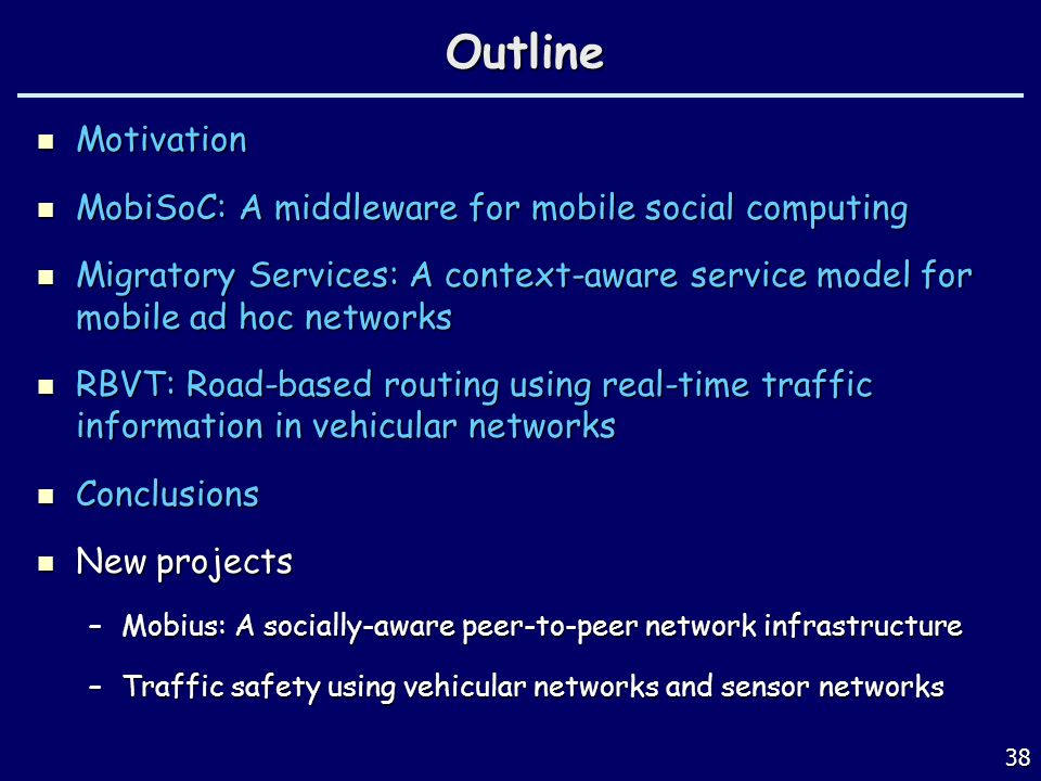 38Outline Motivation Motivation MobiSoC: A middleware for mobile social computing MobiSoC: A middleware for mobile social computing Migratory Services: A context-aware service model for mobile ad hoc networks Migratory Services: A context-aware service model for mobile ad hoc networks RBVT: Road-based routing using real-time traffic information in vehicular networks RBVT: Road-based routing using real-time traffic information in vehicular networks Conclusions Conclusions New projects New projects –Mobius: A socially-aware peer-to-peer network infrastructure –Traffic safety using vehicular networks and sensor networks