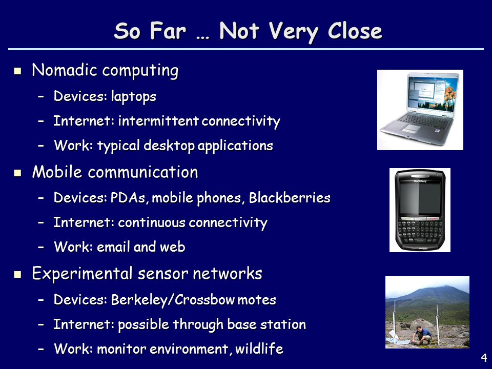 4 So Far … Not Very Close Nomadic computing Nomadic computing –Devices: laptops –Internet: intermittent connectivity –Work: typical desktop applicatio