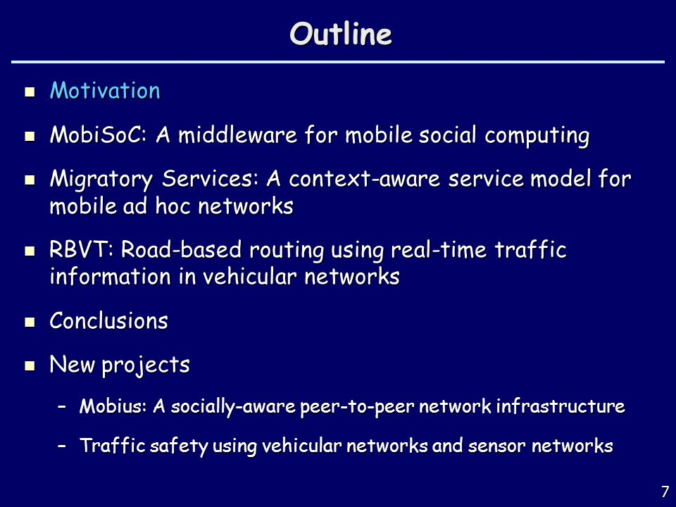 7Outline Motivation Motivation MobiSoC: A middleware for mobile social computing MobiSoC: A middleware for mobile social computing Migratory Services: A context-aware service model for mobile ad hoc networks Migratory Services: A context-aware service model for mobile ad hoc networks RBVT: Road-based routing using real-time traffic information in vehicular networks RBVT: Road-based routing using real-time traffic information in vehicular networks Conclusions Conclusions New projects New projects –Mobius: A socially-aware peer-to-peer network infrastructure –Traffic safety using vehicular networks and sensor networks