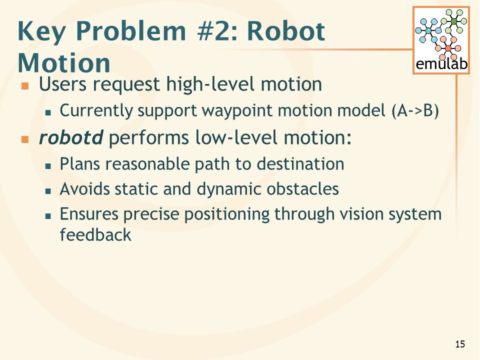 emulab 15 Key Problem #2: Robot Motion Users request high-level motion Currently support waypoint motion model (A->B) robotd performs low-level motion: Plans reasonable path to destination Avoids static and dynamic obstacles Ensures precise positioning through vision system feedback