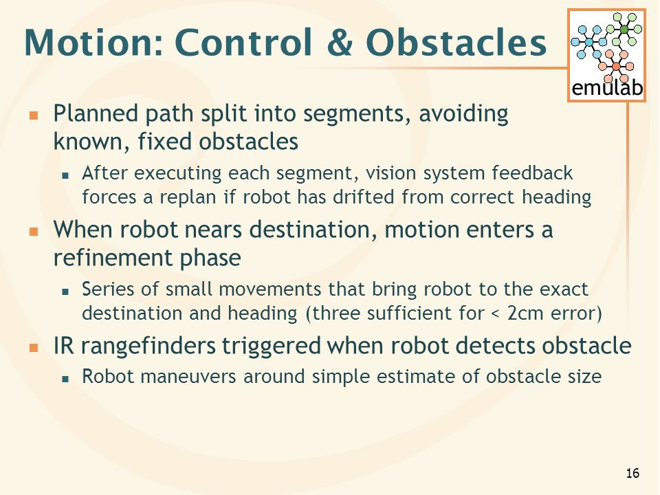 emulab 16 Motion: Control & Obstacles Planned path split into segments, avoiding known, fixed obstacles After executing each segment, vision system feedback forces a replan if robot has drifted from correct heading When robot nears destination, motion enters a refinement phase Series of small movements that bring robot to the exact destination and heading (three sufficient for < 2cm error) IR rangefinders triggered when robot detects obstacle Robot maneuvers around simple estimate of obstacle size