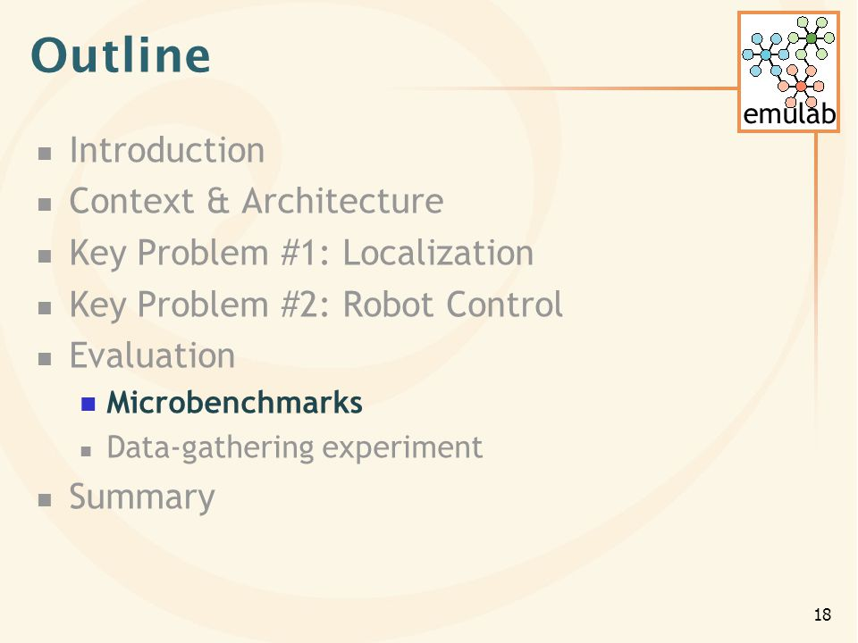 emulab 18 Outline Introduction Context & Architecture Key Problem #1: Localization Key Problem #2: Robot Control Evaluation Microbenchmarks Data-gathering experiment Summary