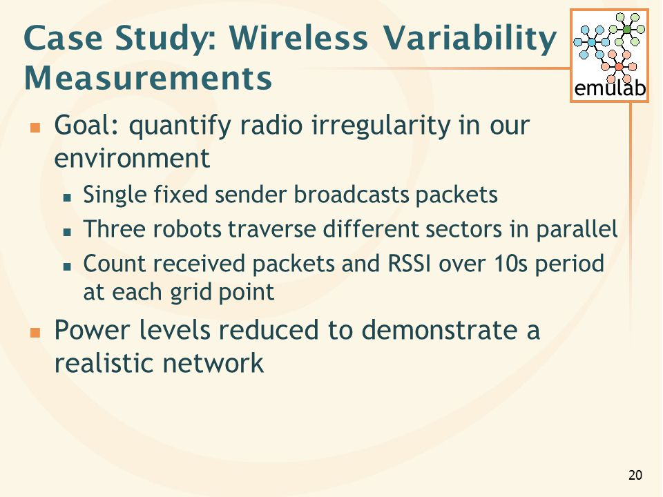 emulab 20 Case Study: Wireless Variability Measurements Goal: quantify radio irregularity in our environment Single fixed sender broadcasts packets Three robots traverse different sectors in parallel Count received packets and RSSI over 10s period at each grid point Power levels reduced to demonstrate a realistic network