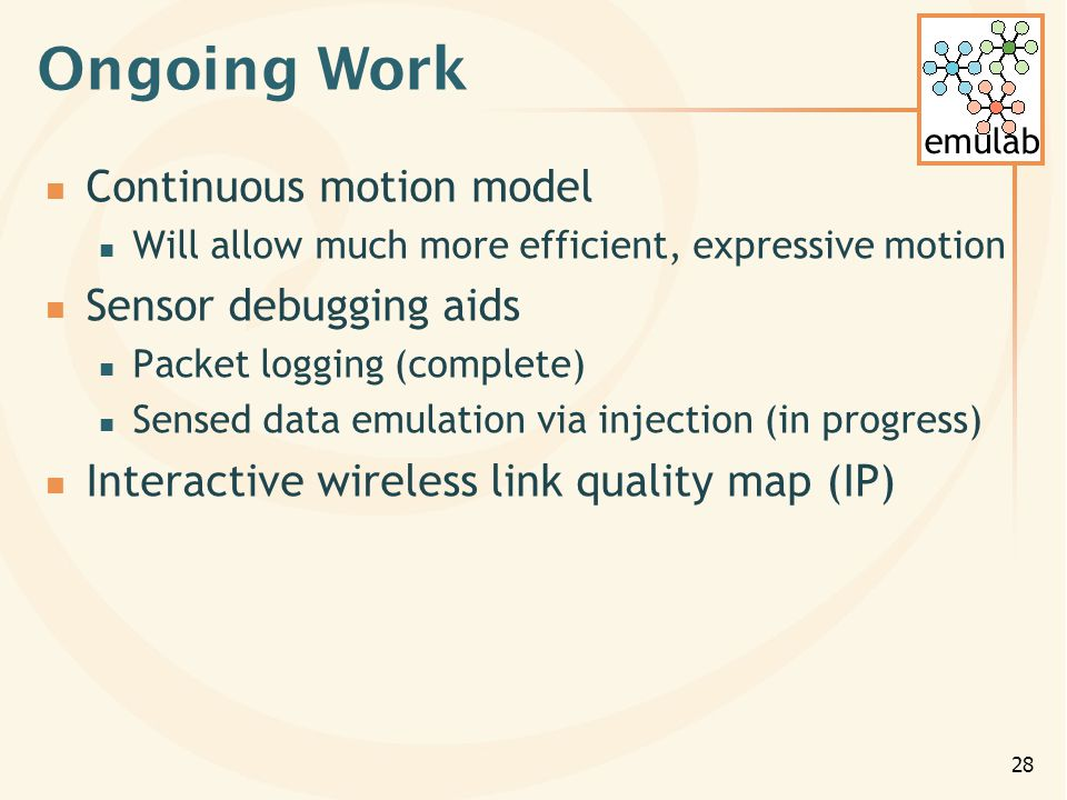 emulab 28 Ongoing Work Continuous motion model Will allow much more efficient, expressive motion Sensor debugging aids Packet logging (complete) Sensed data emulation via injection (in progress) Interactive wireless link quality map (IP)