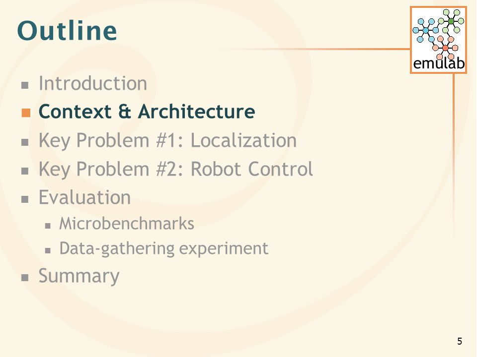 emulab 5 Outline Introduction Context & Architecture Key Problem #1: Localization Key Problem #2: Robot Control Evaluation Microbenchmarks Data-gathering experiment Summary