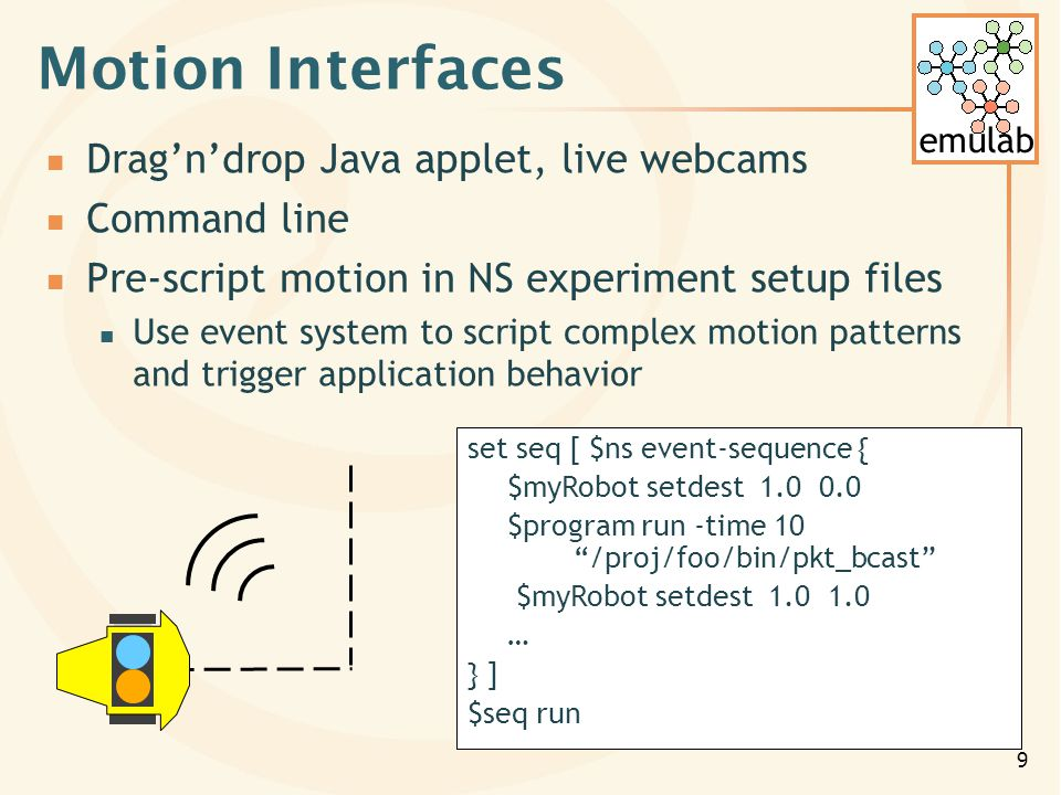 9 Motion Interfaces Dragndrop Java applet, live webcams Command line Pre-script motion in NS experiment setup files Use event system to script complex motion patterns and trigger application behavior set seq [ $ns event-sequence { $myRobot setdest 1.0 0.0 $program run -time 10 /proj/foo/bin/pkt_bcast $myRobot setdest 1.0 1.0 … } ] $seq run