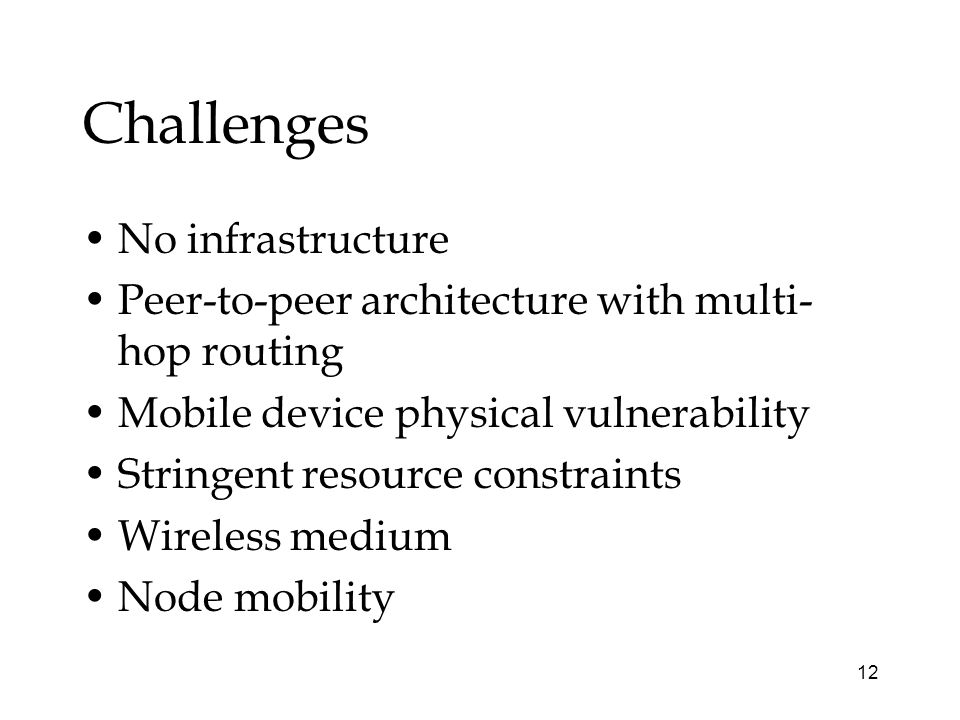 12 Challenges No infrastructure Peer-to-peer architecture with multi- hop routing Mobile device physical vulnerability Stringent resource constraints Wireless medium Node mobility