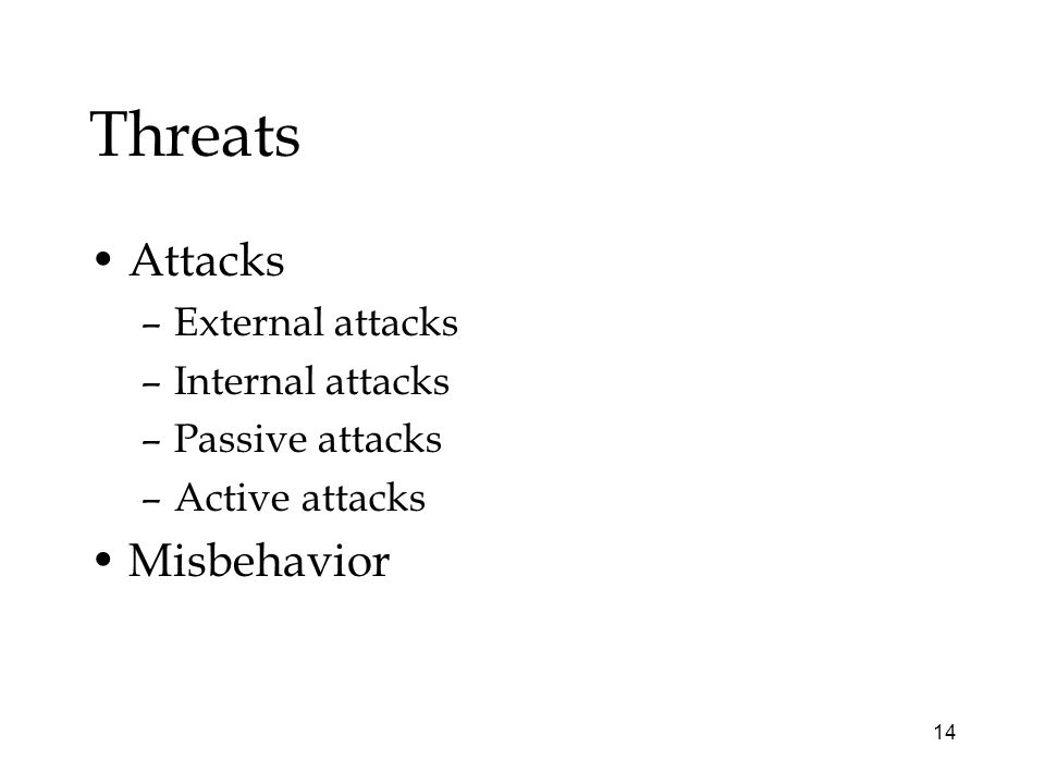 14 Threats Attacks –External attacks –Internal attacks –Passive attacks –Active attacks Misbehavior