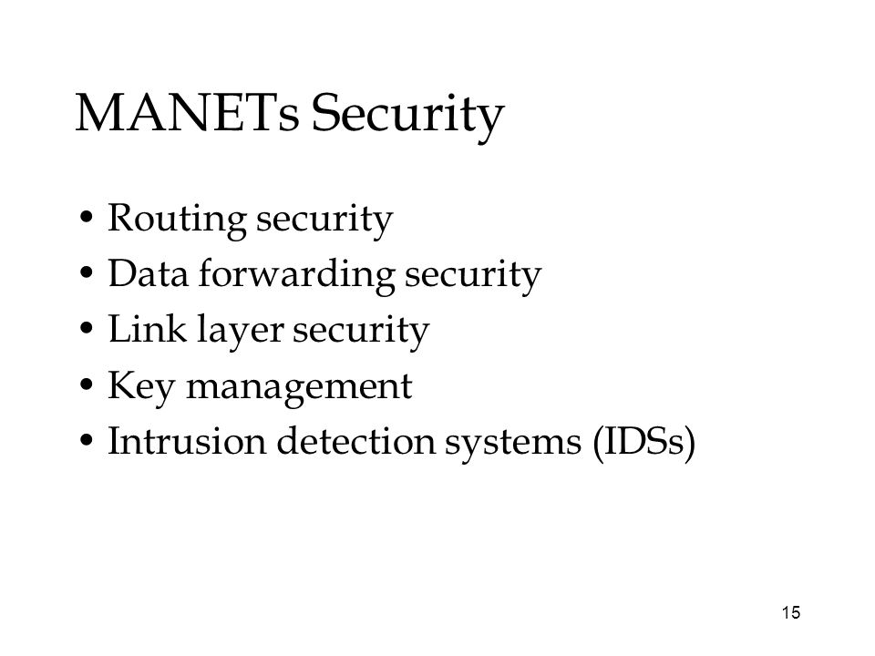 15 MANETs Security Routing security Data forwarding security Link layer security Key management Intrusion detection systems (IDSs)