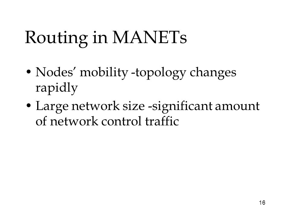 16 Routing in MANETs Nodes mobility -topology changes rapidly Large network size -significant amount of network control traffic