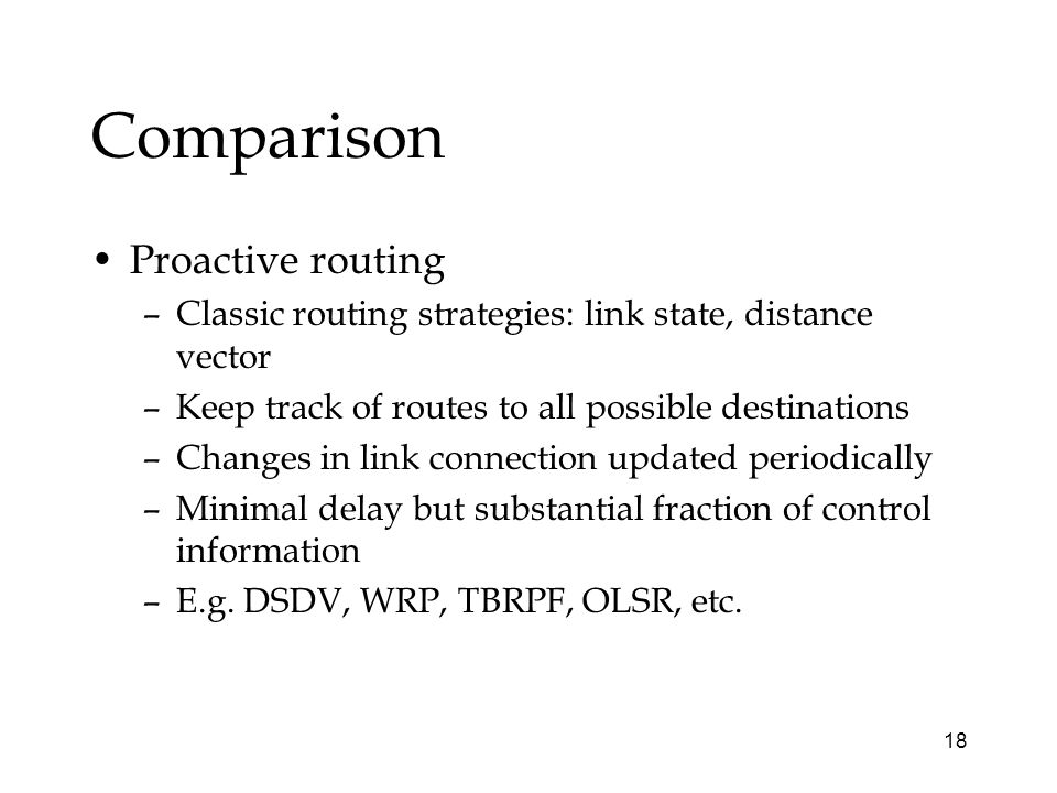 18 Comparison Proactive routing –Classic routing strategies: link state, distance vector –Keep track of routes to all possible destinations –Changes in link connection updated periodically –Minimal delay but substantial fraction of control information –E.g.