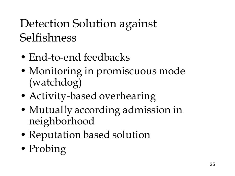 25 Detection Solution against Selfishness End-to-end feedbacks Monitoring in promiscuous mode (watchdog) Activity-based overhearing Mutually according admission in neighborhood Reputation based solution Probing