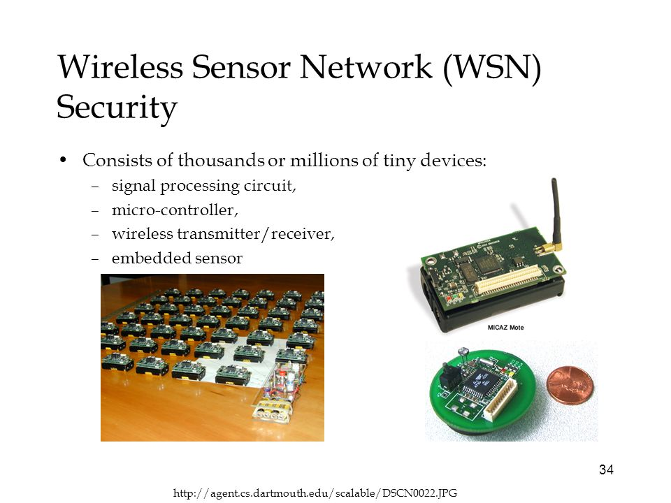 34 Wireless Sensor Network (WSN) Security Consists of thousands or millions of tiny devices: –signal processing circuit, –micro-controller, –wireless transmitter/receiver, –embedded sensor
