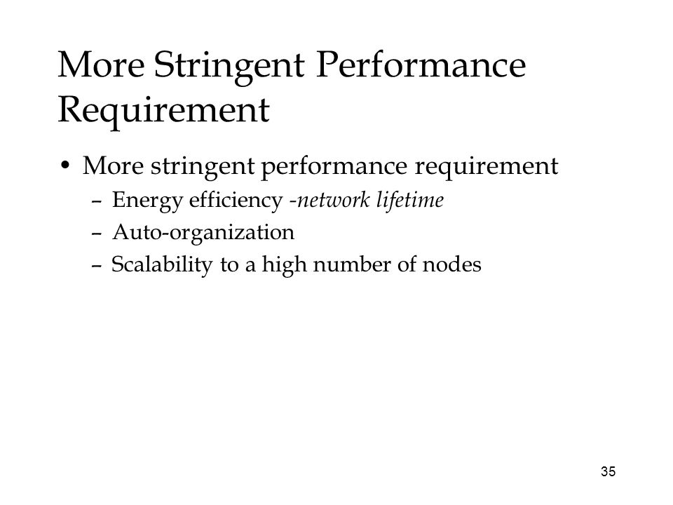 35 More Stringent Performance Requirement More stringent performance requirement –Energy efficiency -network lifetime –Auto-organization –Scalability to a high number of nodes