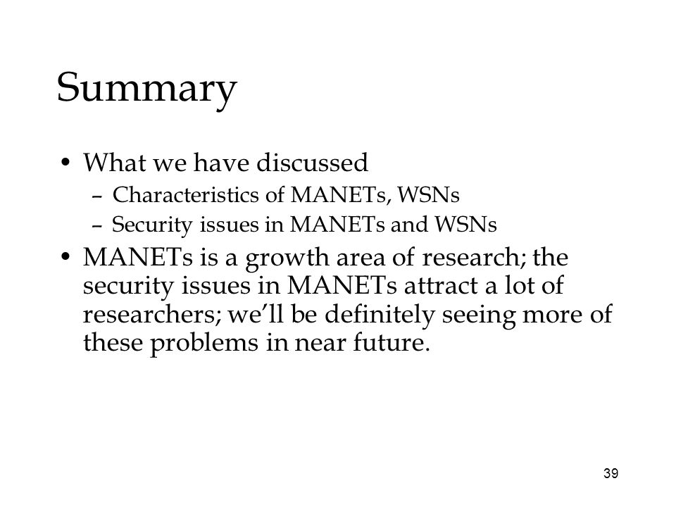 39 Summary What we have discussed –Characteristics of MANETs, WSNs –Security issues in MANETs and WSNs MANETs is a growth area of research; the security issues in MANETs attract a lot of researchers; well be definitely seeing more of these problems in near future.