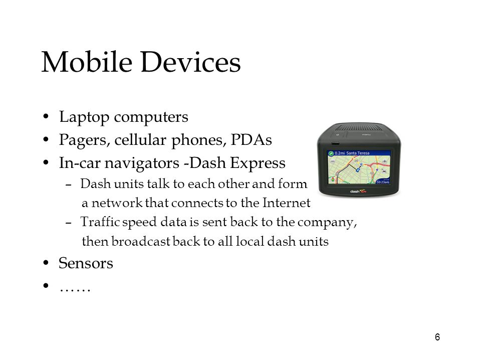 6 Mobile Devices Laptop computers Pagers, cellular phones, PDAs In-car navigators -Dash Express –Dash units talk to each other and form a network that connects to the Internet –Traffic speed data is sent back to the company, then broadcast back to all local dash units Sensors ……