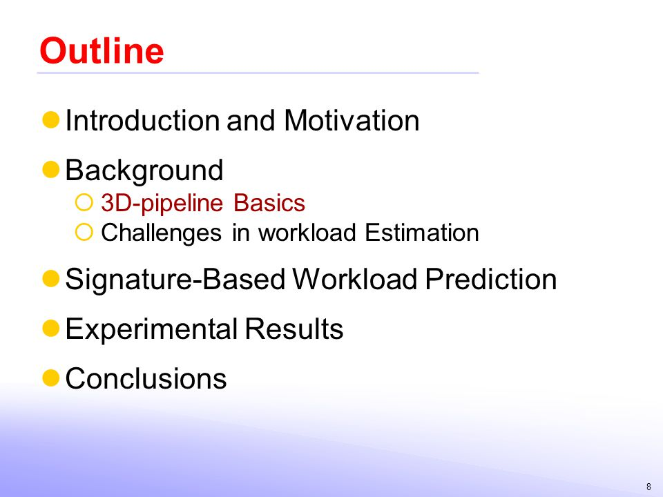 8 Outline Introduction and Motivation Background 3D-pipeline Basics Challenges in workload Estimation Signature-Based Workload Prediction Experimental