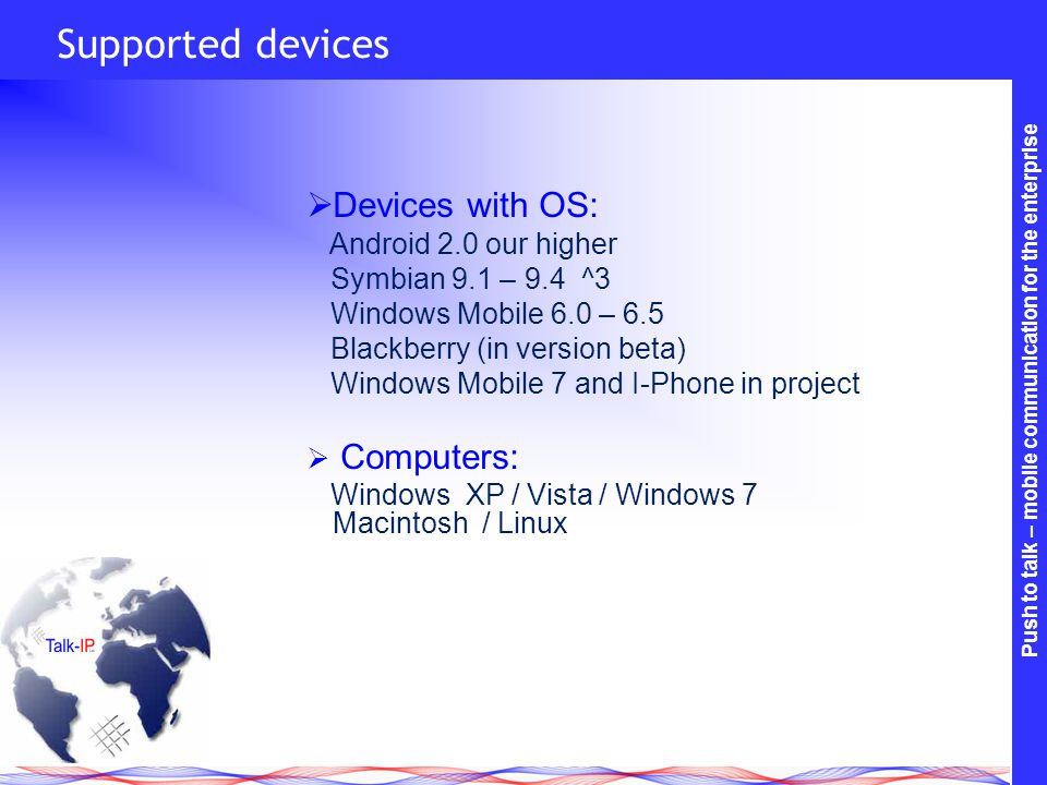 Push to talk – mobile communication for the enterprise Supported devices Devices with OS: Android 2.0 our higher Symbian 9.1 – 9.4 ^3 Windows Mobile 6