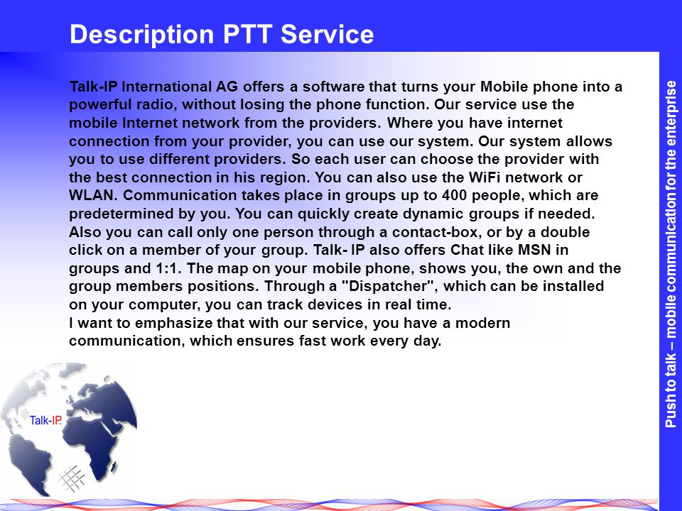 Push to talk – mobile communication for the enterprise network independent secure user groups vendor independent handsets 1:1 and 1:n group communication Instant communication ne w bett er efficient International and Cross Network (GSM / CDMA) Push to talk