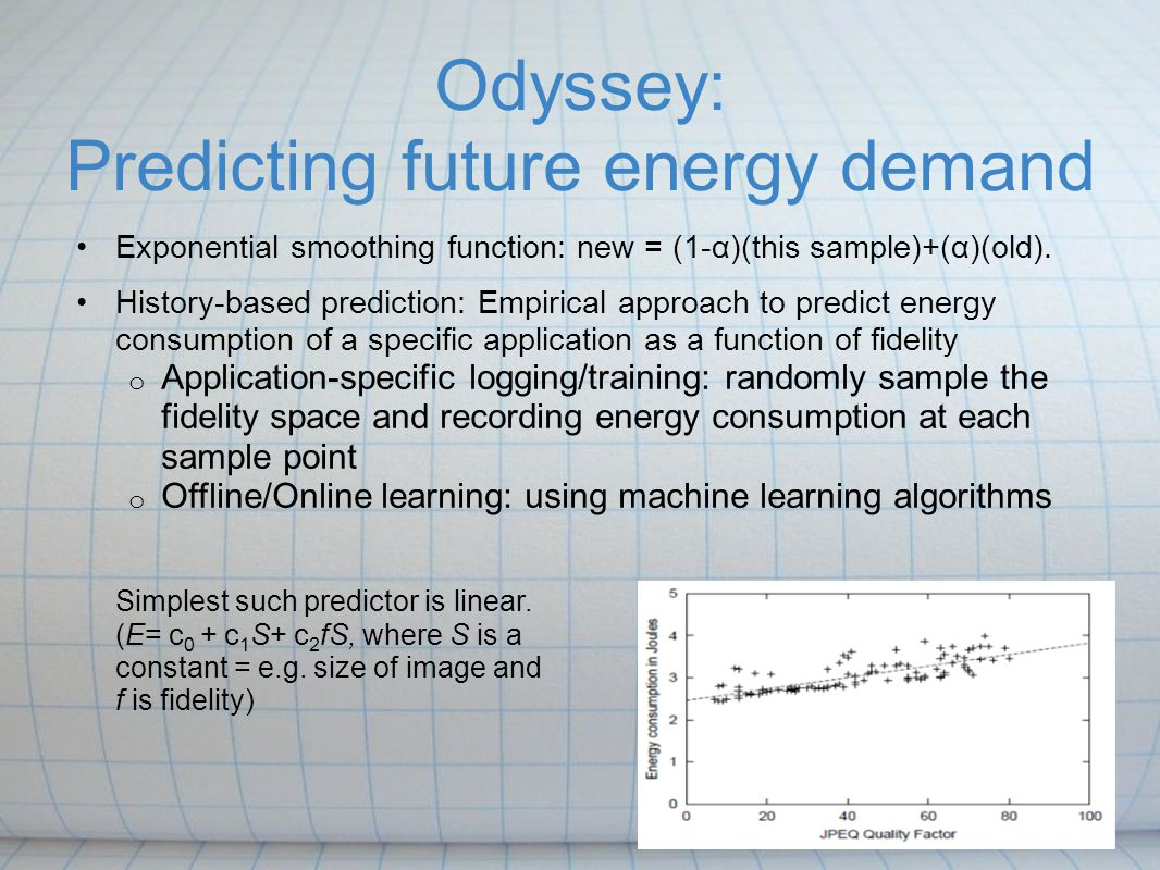 Odyssey: Predicting future energy demand Exponential smoothing function: new = (1-α)(this sample)+(α)(old). History-based prediction: Empirical approa