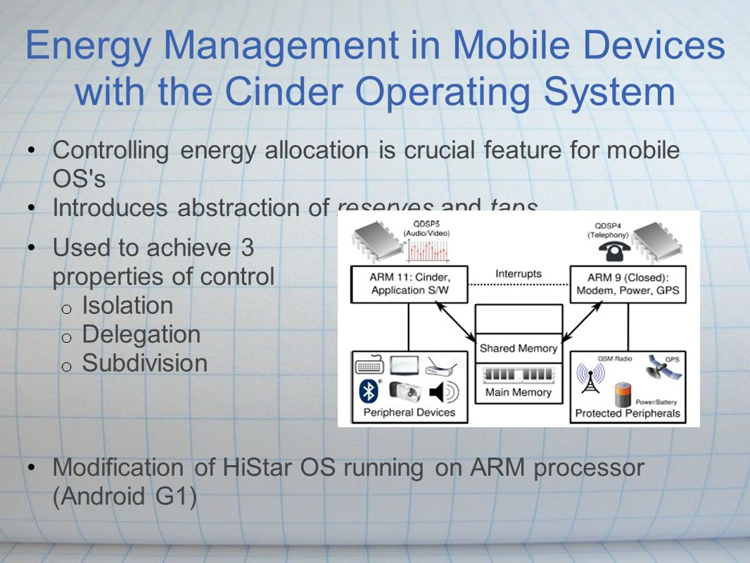Energy Management in Mobile Devices with the Cinder Operating System Controlling energy allocation is crucial feature for mobile OS's Introduces abstr