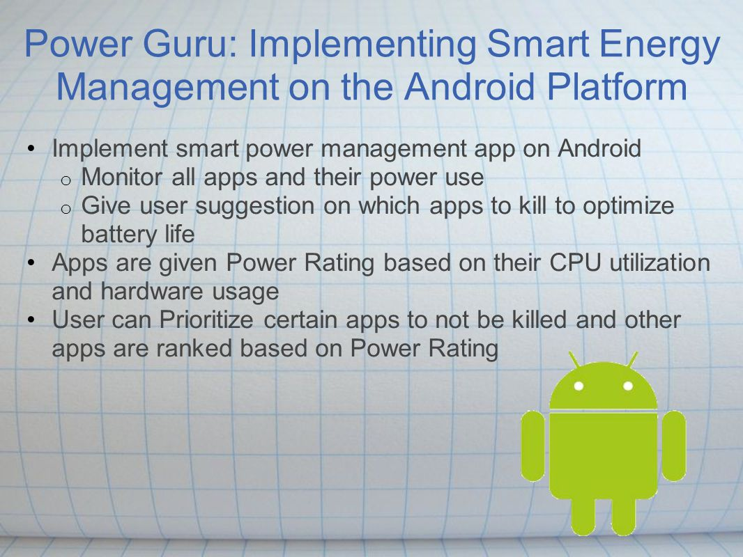 Power Guru: Implementing Smart Energy Management on the Android Platform Implement smart power management app on Android o Monitor all apps and their