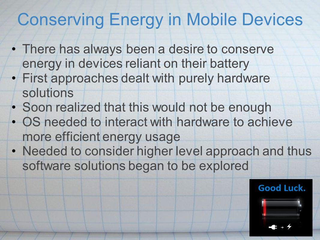 Conserving Energy in Mobile Devices There has always been a desire to conserve energy in devices reliant on their battery First approaches dealt with