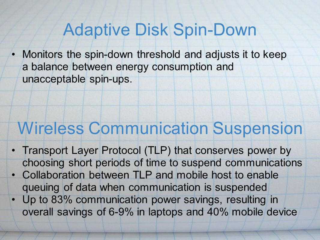 Adaptive Disk Spin-Down Monitors the spin-down threshold and adjusts it to keep a balance between energy consumption and unacceptable spin-ups. Wirele