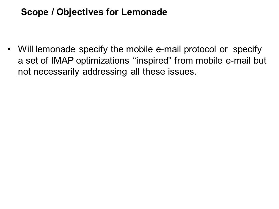 Scope / Objectives for Lemonade Will lemonade specify the mobile e-mail protocol or specify a set of IMAP optimizations inspired from mobile e-mail but not necessarily addressing all these issues.