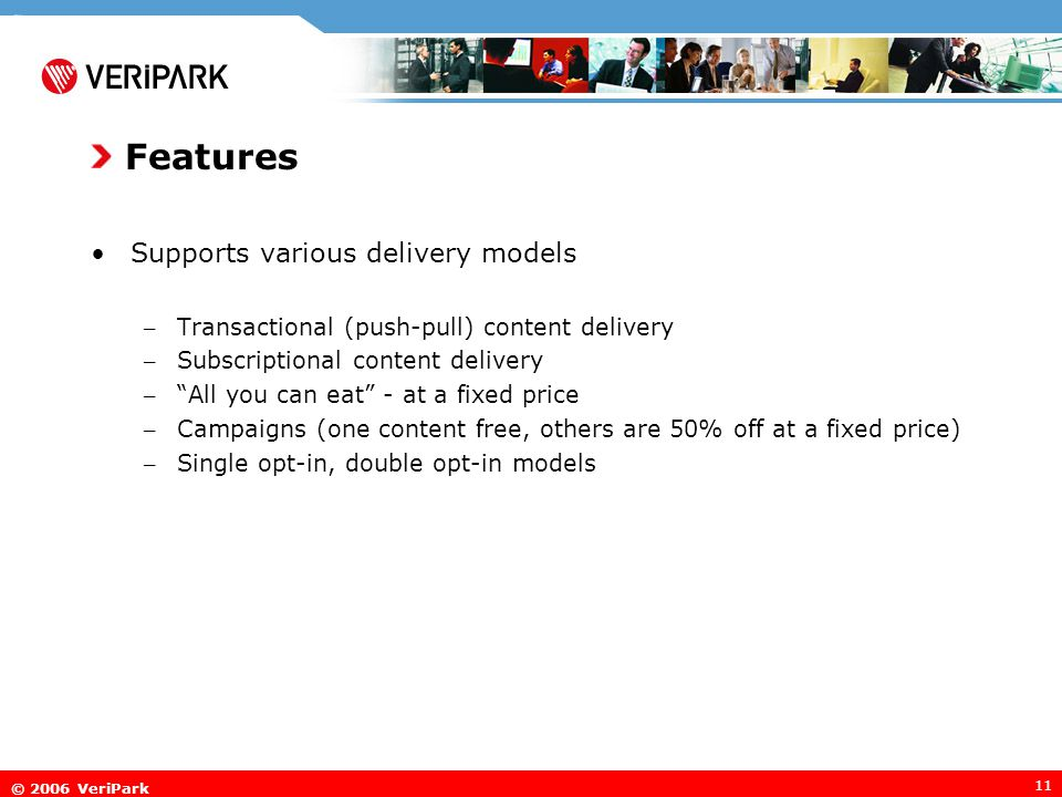 © 2006 VeriPark 11 Features Supports various delivery models – Transactional (push-pull) content delivery – Subscriptional content delivery – All you can eat - at a fixed price – Campaigns (one content free, others are 50% off at a fixed price) – Single opt-in, double opt-in models