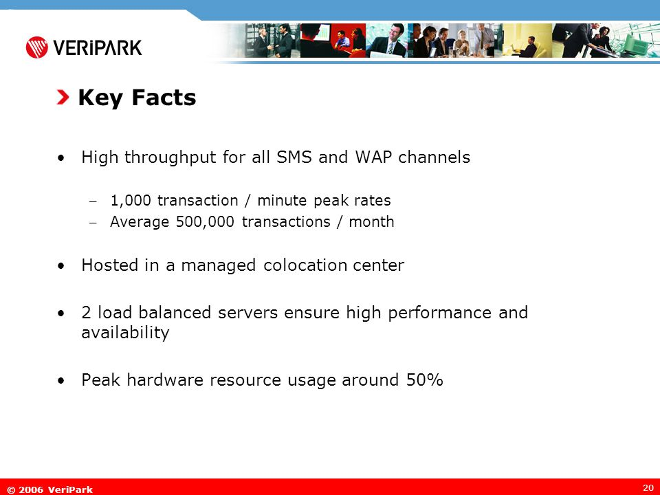© 2006 VeriPark 20 Key Facts High throughput for all SMS and WAP channels – 1,000 transaction / minute peak rates – Average 500,000 transactions / month Hosted in a managed colocation center 2 load balanced servers ensure high performance and availability Peak hardware resource usage around 50%