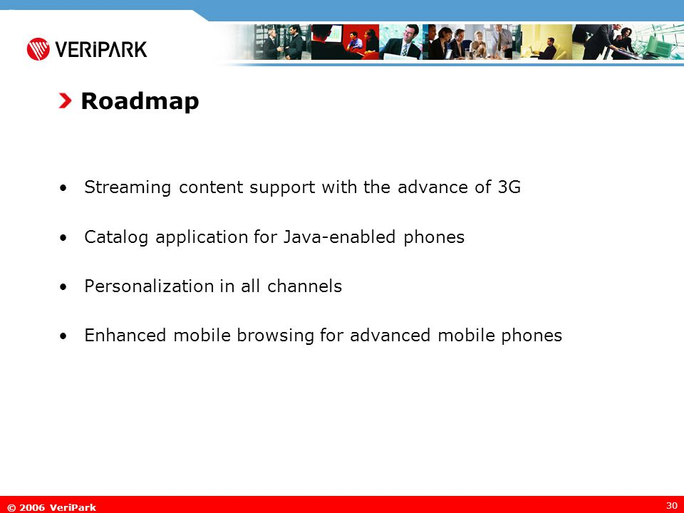 © 2006 VeriPark 30 Roadmap Streaming content support with the advance of 3G Catalog application for Java-enabled phones Personalization in all channels Enhanced mobile browsing for advanced mobile phones
