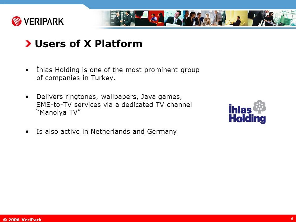 © 2006 VeriPark 6 Users of X Platform İhlas Holding is one of the most prominent group of companies in Turkey. Delivers ringtones, wallpapers, Java ga