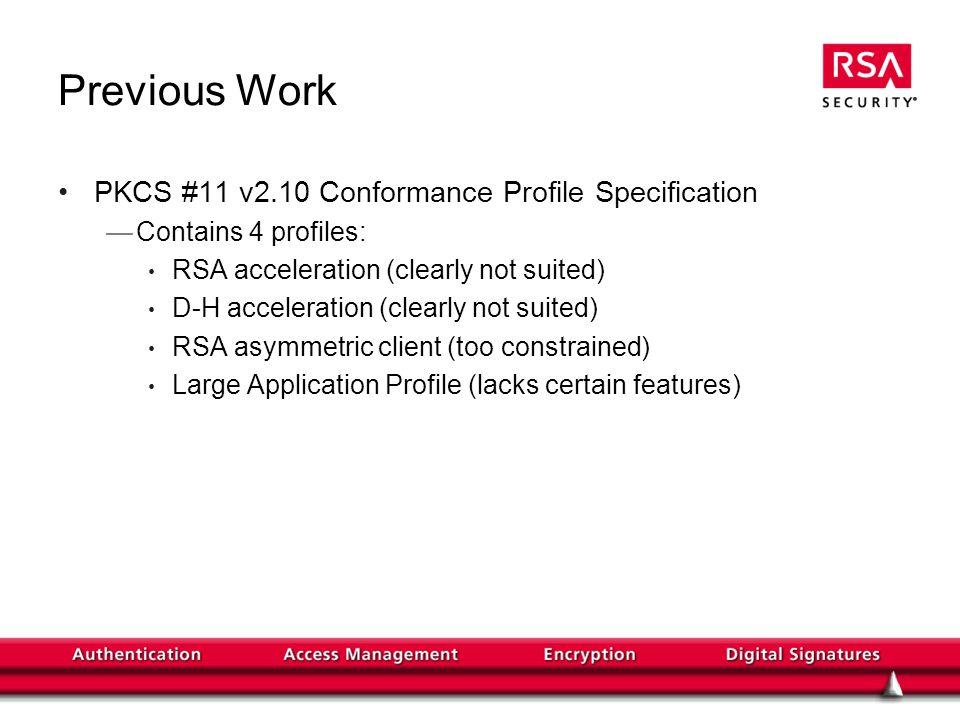 Previous Work PKCS #11 v2.10 Conformance Profile Specification Contains 4 profiles: RSA acceleration (clearly not suited) D-H acceleration (clearly not suited) RSA asymmetric client (too constrained) Large Application Profile (lacks certain features)