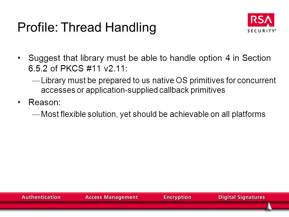 Profile: Thread Handling Suggest that library must be able to handle option 4 in Section 6.5.2 of PKCS #11 v2.11: Library must be prepared to us native OS primitives for concurrent accesses or application-supplied callback primitives Reason: Most flexible solution, yet should be achievable on all platforms