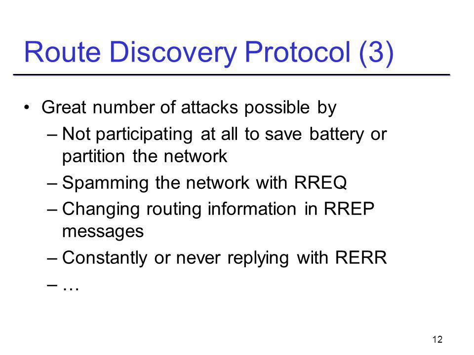 12 Route Discovery Protocol (3) Great number of attacks possible by –Not participating at all to save battery or partition the network –Spamming the network with RREQ –Changing routing information in RREP messages –Constantly or never replying with RERR –…