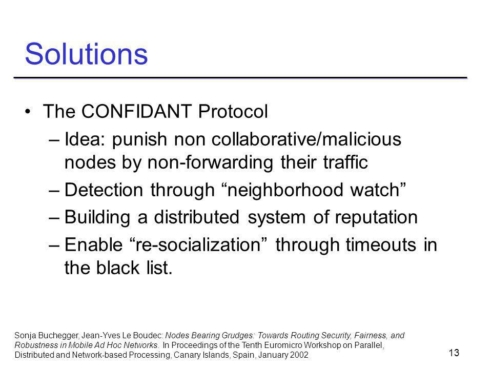 13 Solutions The CONFIDANT Protocol –Idea: punish non collaborative/malicious nodes by non-forwarding their traffic –Detection through neighborhood watch –Building a distributed system of reputation –Enable re-socialization through timeouts in the black list.
