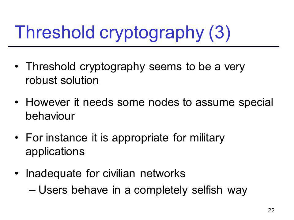 22 Threshold cryptography (3) Threshold cryptography seems to be a very robust solution However it needs some nodes to assume special behaviour For instance it is appropriate for military applications Inadequate for civilian networks –Users behave in a completely selfish way