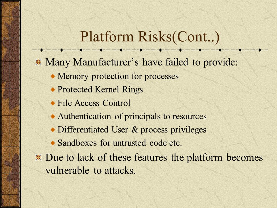 Platform Risks(Cont..) Many Manufacturers have failed to provide: Memory protection for processes Protected Kernel Rings File Access Control Authentic