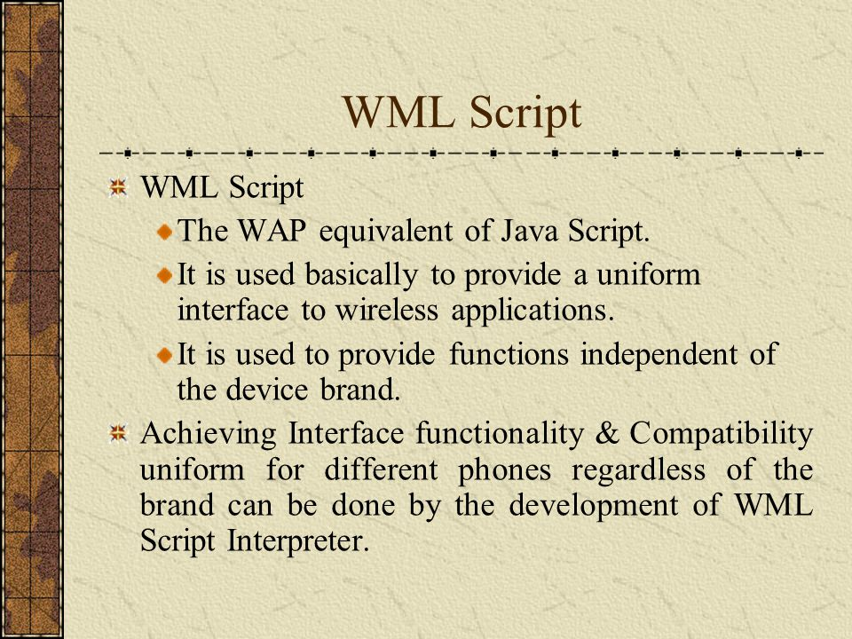 WML Script The WAP equivalent of Java Script. It is used basically to provide a uniform interface to wireless applications. It is used to provide func