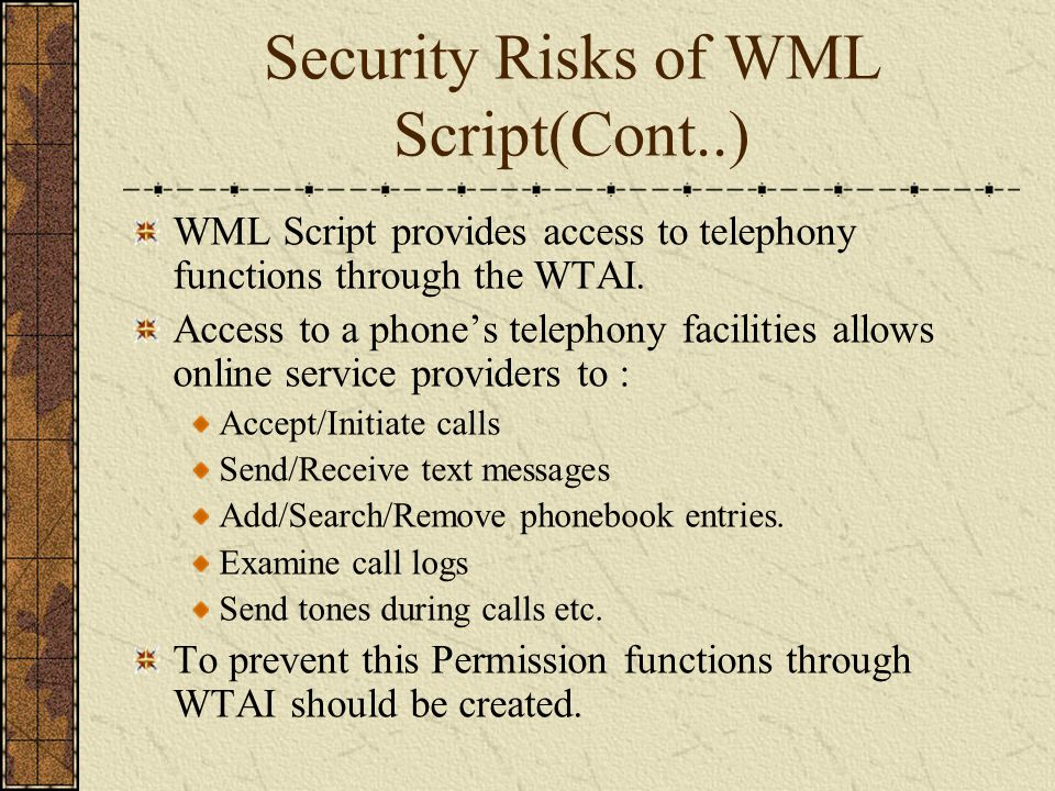 Security Risks of WML Script(Cont..) WML Script provides access to telephony functions through the WTAI. Access to a phones telephony facilities allow